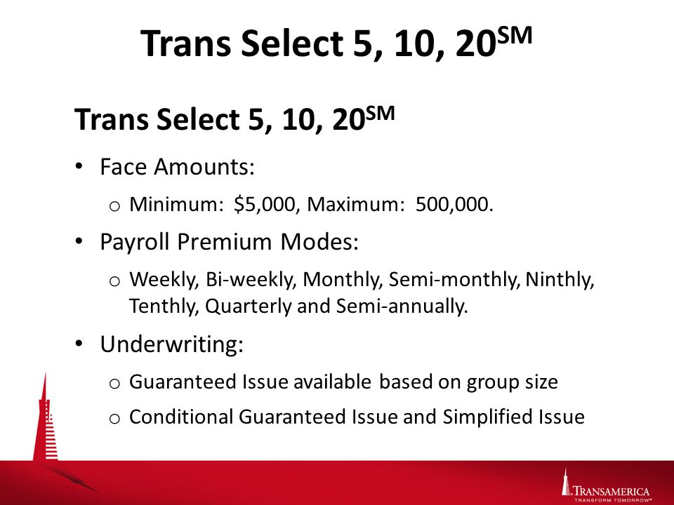 Trans Select 5, 10, 20 SM Face Amounts: o Minimum: $5,000, Maximum: 500,000.