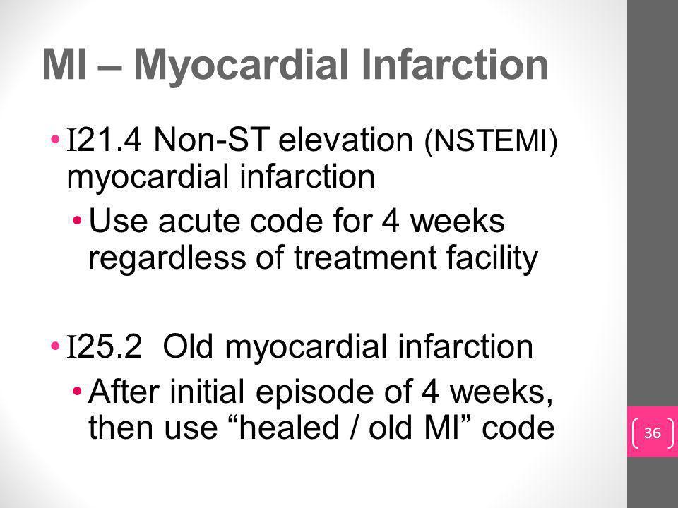 MI – Myocardial Infarction I 21.4 Non-ST elevation (NSTEMI) myocardial infarction Use acute code for 4 weeks regardless of treatment facility I 25.2 Old myocardial infarction After initial episode of 4 weeks, then use healed / old M I code 36