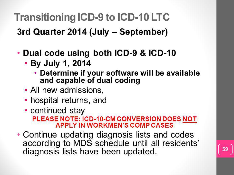 Transitioning ICD-9 to ICD-10 LTC 3rd Quarter 2014 (July – September) Dual code using both ICD-9 & ICD-10 By July 1, 2014 Determine if your software will be available and capable of dual coding All new admissions, hospital returns, and continued stay PLEASE NOTE: ICD-10-CM CONVERSION DOES NOT APPLY IN WORKMEN'S COMP CASES Continue updating diagnosis lists and codes according to MDS schedule until all residents' diagnosis lists have been updated.