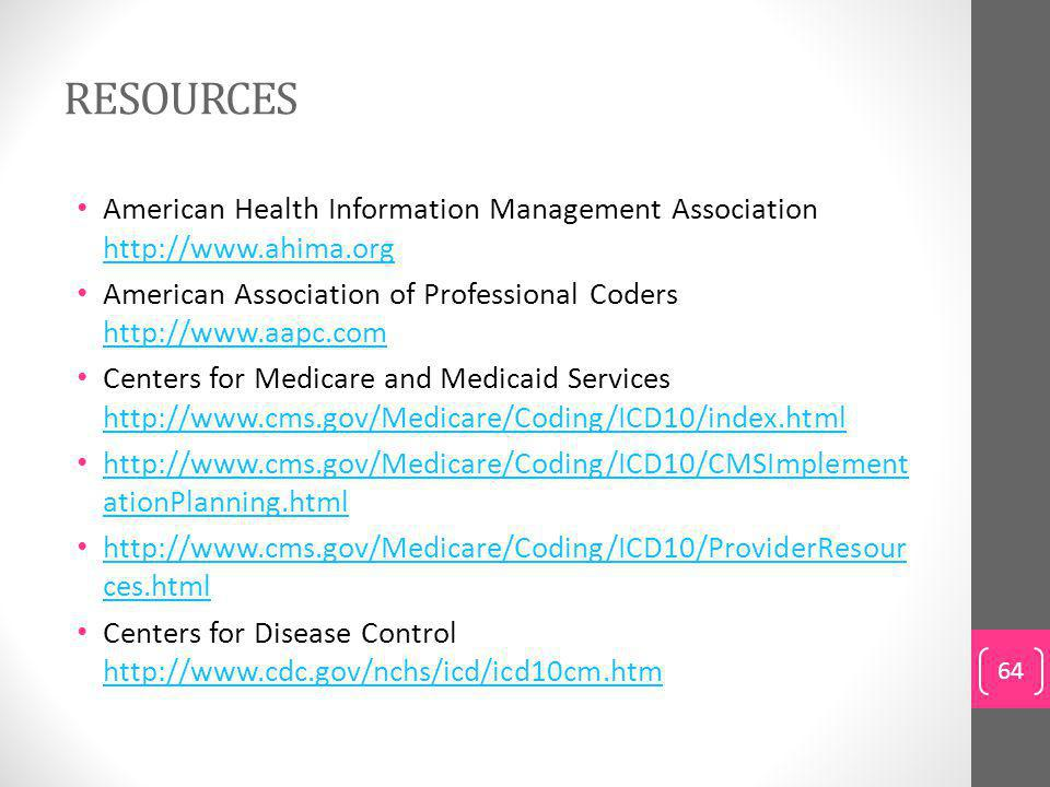 RESOURCES American Health Information Management Association http://www.ahima.org http://www.ahima.org American Association of Professional Coders http://www.aapc.com http://www.aapc.com Centers for Medicare and Medicaid Services http://www.cms.gov/Medicare/Coding/ICD10/index.html http://www.cms.gov/Medicare/Coding/ICD10/index.html http://www.cms.gov/Medicare/Coding/ICD10/CMSImplement ationPlanning.html http://www.cms.gov/Medicare/Coding/ICD10/CMSImplement ationPlanning.html http://www.cms.gov/Medicare/Coding/ICD10/ProviderResour ces.html http://www.cms.gov/Medicare/Coding/ICD10/ProviderResour ces.html Centers for Disease Control http://www.cdc.gov/nchs/icd/icd10cm.htm http://www.cdc.gov/nchs/icd/icd10cm.htm 64