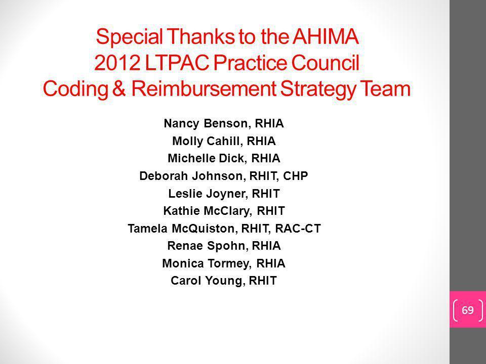 Special Thanks to the AHIMA 2012 LTPAC Practice Council Coding & Reimbursement Strategy Team Nancy Benson, RHIA Molly Cahill, RHIA Michelle Dick, RHIA Deborah Johnson, RHIT, CHP Leslie Joyner, RHIT Kathie McClary, RHIT Tamela McQuiston, RHIT, RAC-CT Renae Spohn, RHIA Monica Tormey, RHIA Carol Young, RHIT 69