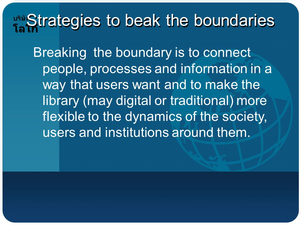 บริษัท โลโก้ Strategies to beak the boundaries Breaking the boundary is to connect people, processes and information in a way that users want and to make the library (may digital or traditional) more flexible to the dynamics of the society, users and institutions around them.
