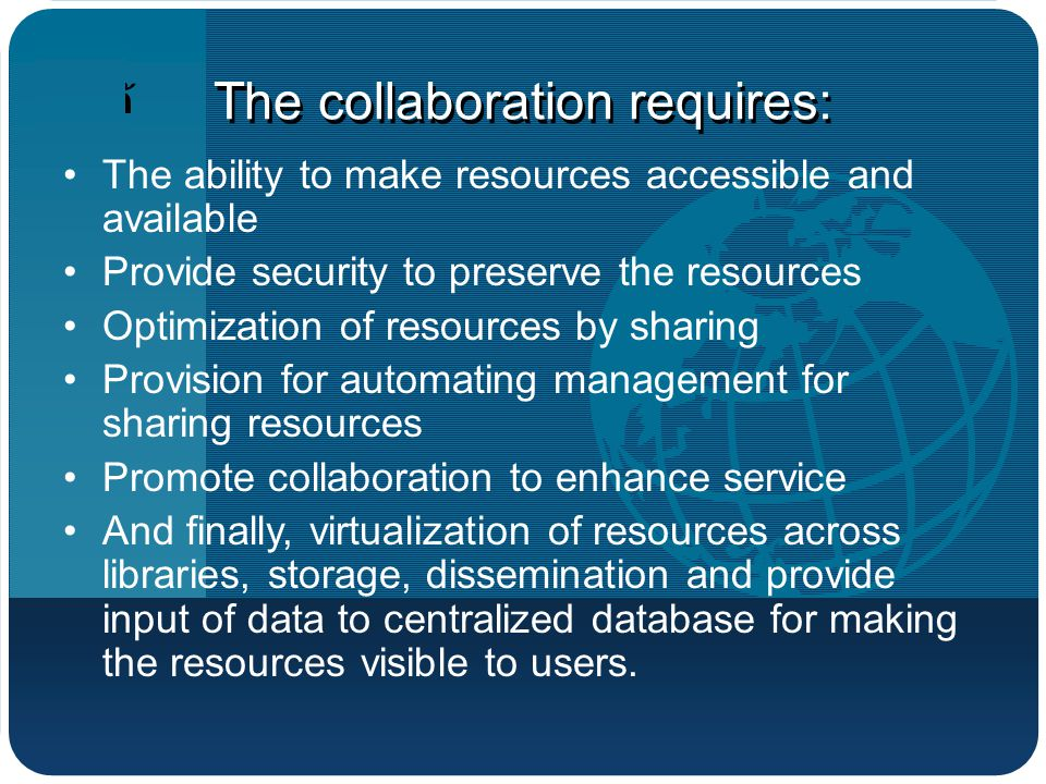 บริษัท โลโก้ The collaboration requires: The ability to make resources accessible and available Provide security to preserve the resources Optimization of resources by sharing Provision for automating management for sharing resources Promote collaboration to enhance service And finally, virtualization of resources across libraries, storage, dissemination and provide input of data to centralized database for making the resources visible to users.