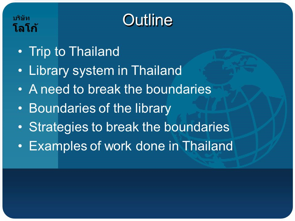 บริษัท โลโก้ Outline Trip to Thailand Library system in Thailand A need to break the boundaries Boundaries of the library Strategies to break the boundaries Examples of work done in Thailand