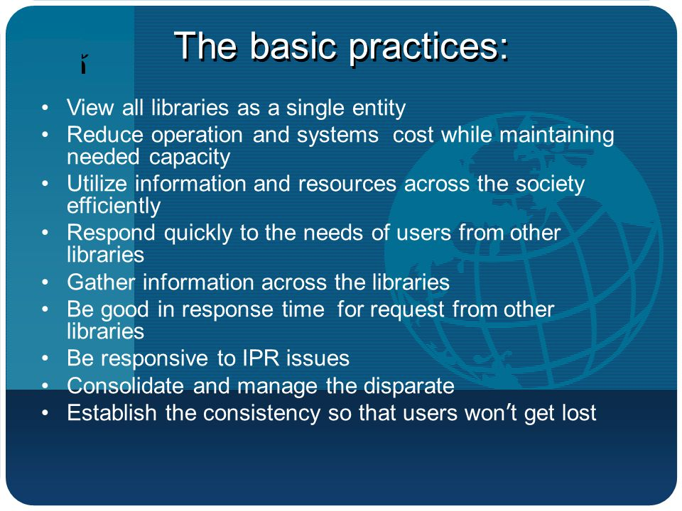 บริษัท โลโก้ The basic practices: View all libraries as a single entity Reduce operation and systems cost while maintaining needed capacity Utilize information and resources across the society efficiently Respond quickly to the needs of users from other libraries Gather information across the libraries Be good in response time for request from other libraries Be responsive to IPR issues Consolidate and manage the disparate Establish the consistency so that users won ' t get lost