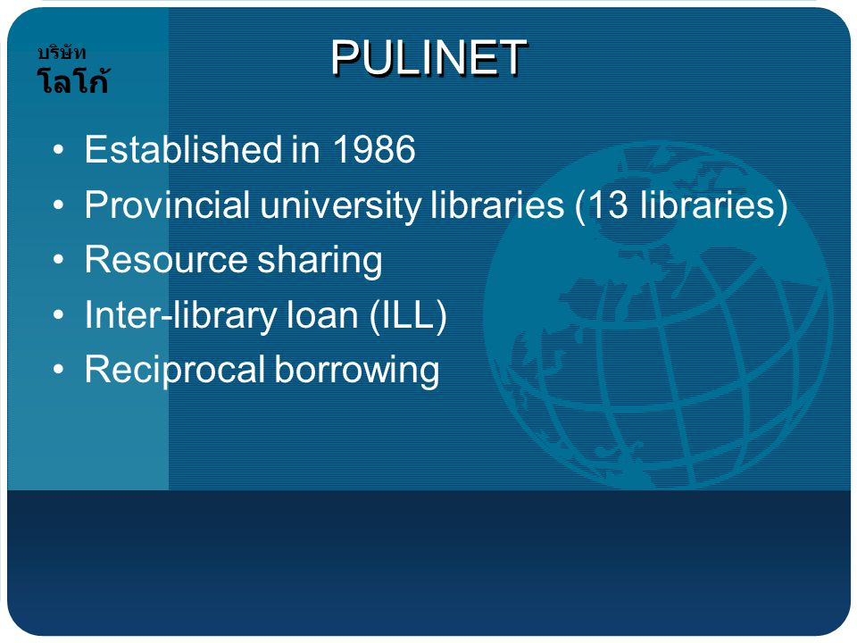 บริษัท โลโก้ PULINET Established in 1986 Provincial university libraries (13 libraries) Resource sharing Inter-library loan (ILL) Reciprocal borrowing