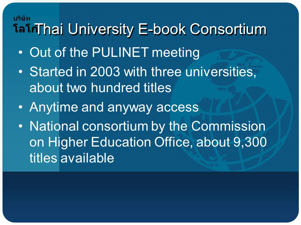 บริษัท โลโก้ Thai University E-book Consortium Out of the PULINET meeting Started in 2003 with three universities, about two hundred titles Anytime and anyway access National consortium by the Commission on Higher Education Office, about 9,300 titles available