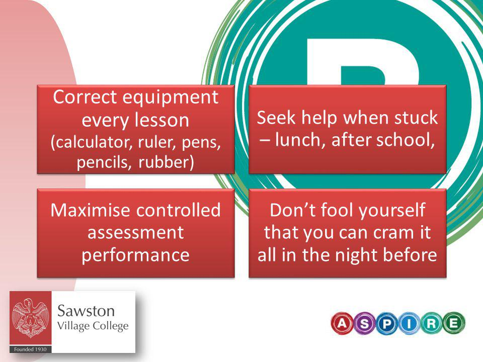 Correct equipment every lesson (calculator, ruler, pens, pencils, rubber) Seek help when stuck – lunch, after school, Maximise controlled assessment performance Don't fool yourself that you can cram it all in the night before