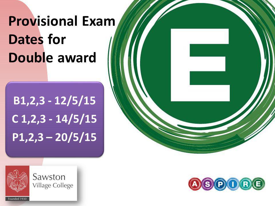 B1,2,3 - 12/5/15 C 1,2,3 - 14/5/15 P1,2,3 – 20/5/15 B1,2,3 - 12/5/15 C 1,2,3 - 14/5/15 P1,2,3 – 20/5/15 Provisional Exam Dates for Double award