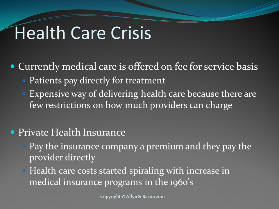 Copyright © Allyn & Bacon 2010 Health Care Crisis Currently medical care is offered on fee for service basis Patients pay directly for treatment Expensive way of delivering health care because there are few restrictions on how much providers can charge Private Health Insurance Pay the insurance company a premium and they pay the provider directly Health care costs started spiraling with increase in medical insurance programs in the 1960's