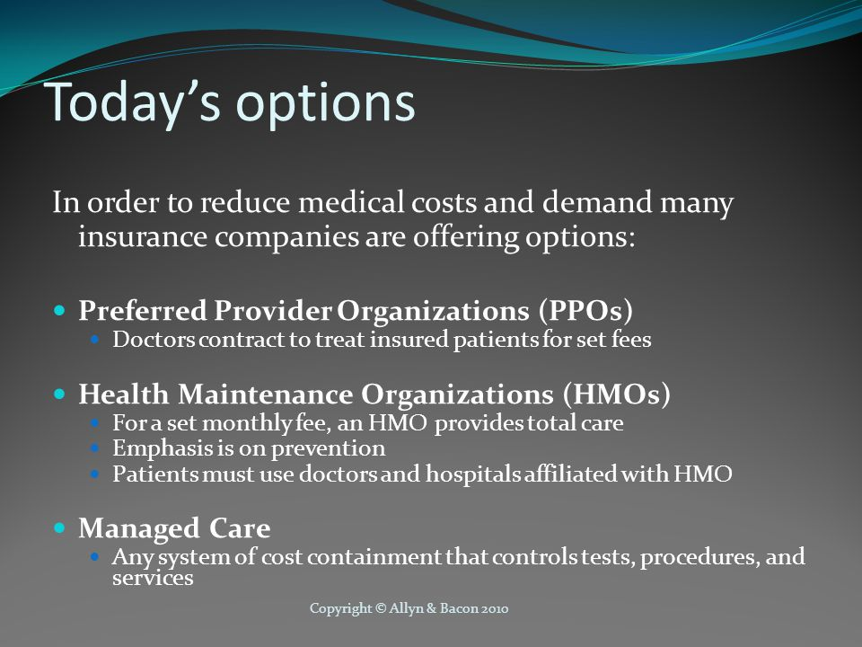 Copyright © Allyn & Bacon 2010 Today's options In order to reduce medical costs and demand many insurance companies are offering options: Preferred Provider Organizations (PPOs) Doctors contract to treat insured patients for set fees Health Maintenance Organizations (HMOs) For a set monthly fee, an HMO provides total care Emphasis is on prevention Patients must use doctors and hospitals affiliated with HMO Managed Care Any system of cost containment that controls tests, procedures, and services