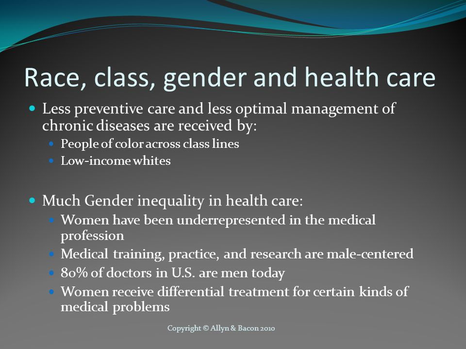 Race, class, gender and health care Less preventive care and less optimal management of chronic diseases are received by: People of color across class lines Low-income whites Much Gender inequality in health care: Women have been underrepresented in the medical profession Medical training, practice, and research are male-centered 80% of doctors in U.S.