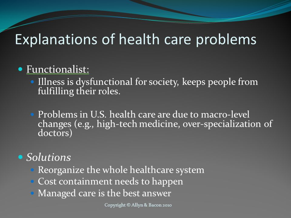 Copyright © Allyn & Bacon 2010 Explanations of health care problems Functionalist: Illness is dysfunctional for society, keeps people from fulfilling their roles.