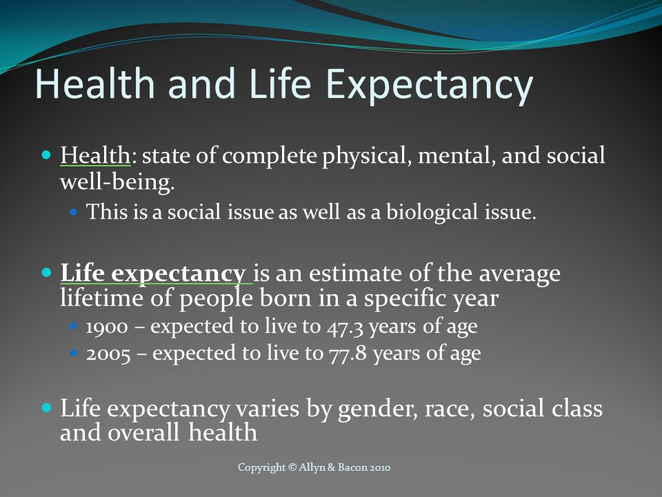 Copyright © Allyn & Bacon 2010 Health and Life Expectancy Health: state of complete physical, mental, and social well-being.