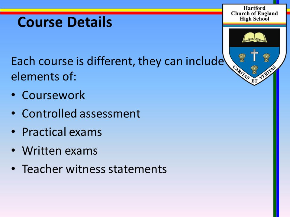 Course Details Each course is different, they can include elements of: Coursework Controlled assessment Practical exams Written exams Teacher witness statements