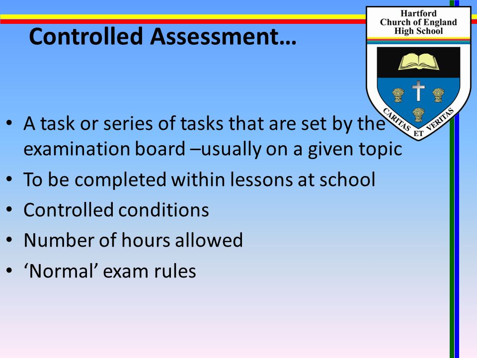 Controlled Assessment… A task or series of tasks that are set by the examination board –usually on a given topic To be completed within lessons at school Controlled conditions Number of hours allowed 'Normal' exam rules