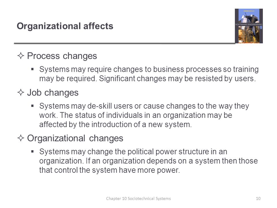Organizational affects  Process changes  Systems may require changes to business processes so training may be required.