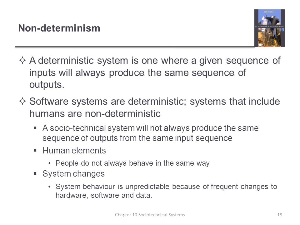 Non-determinism  A deterministic system is one where a given sequence of inputs will always produce the same sequence of outputs.