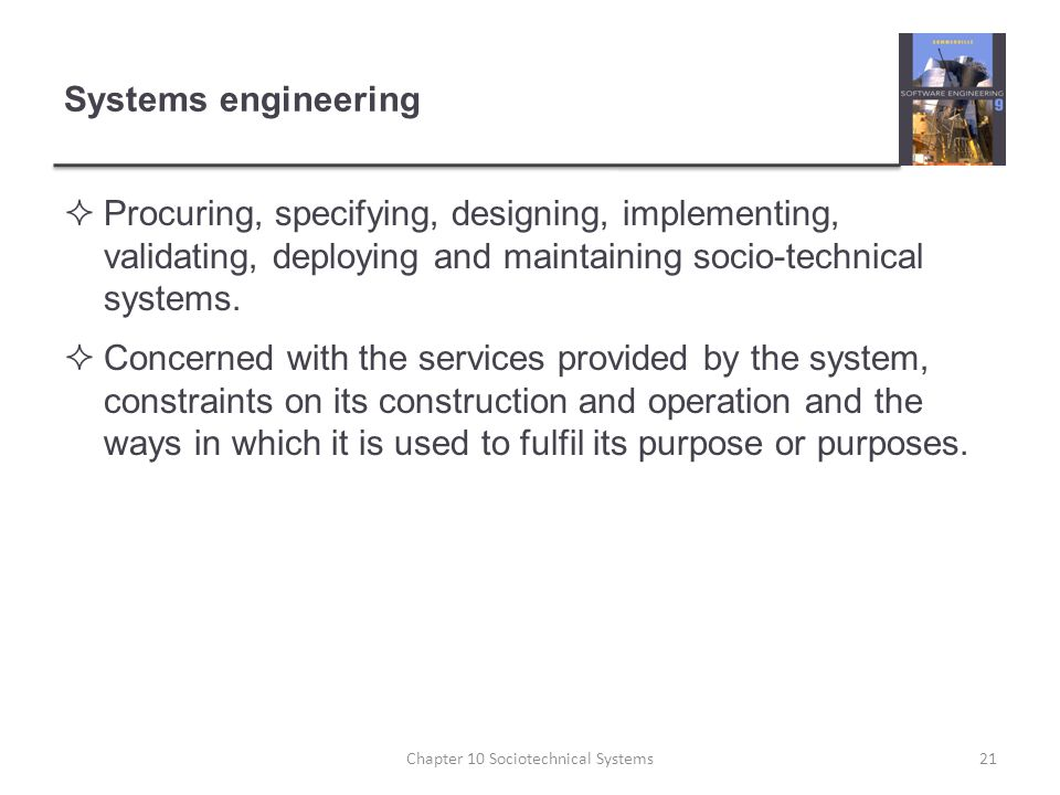 Systems engineering  Procuring, specifying, designing, implementing, validating, deploying and maintaining socio-technical systems.