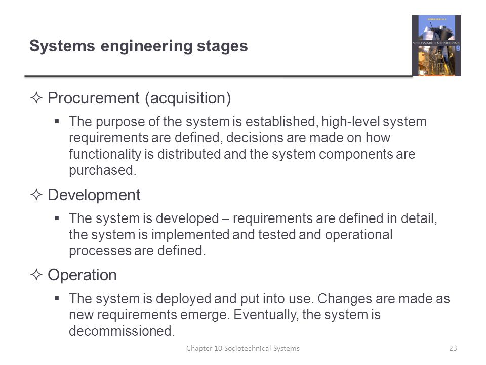 Systems engineering stages  Procurement (acquisition)  The purpose of the system is established, high-level system requirements are defined, decisions are made on how functionality is distributed and the system components are purchased.