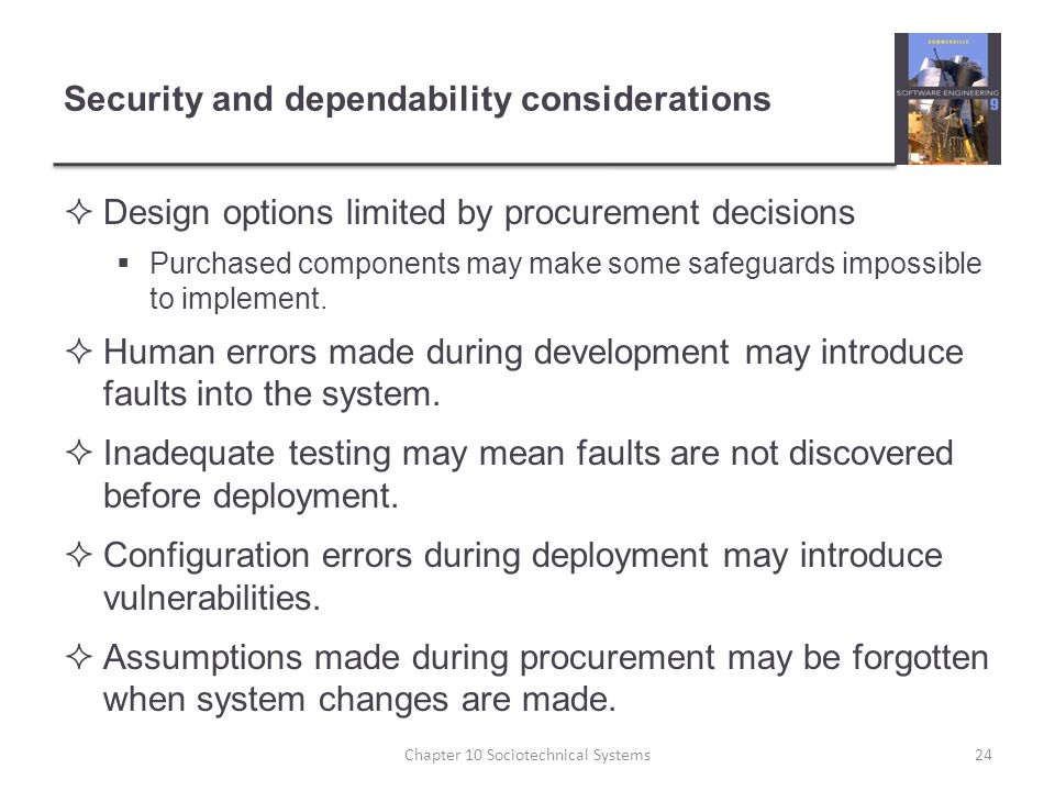 Security and dependability considerations  Design options limited by procurement decisions  Purchased components may make some safeguards impossible to implement.