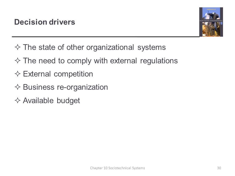 Decision drivers  The state of other organizational systems  The need to comply with external regulations  External competition  Business re-organization  Available budget Chapter 10 Sociotechnical Systems30