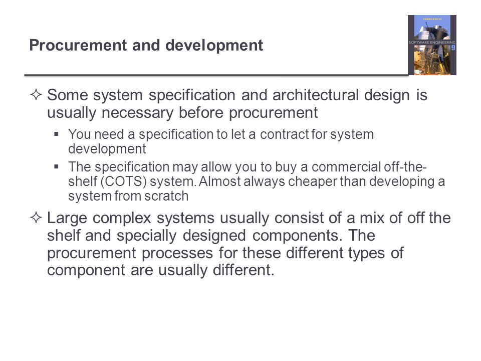 Procurement and development  Some system specification and architectural design is usually necessary before procurement  You need a specification to let a contract for system development  The specification may allow you to buy a commercial off-the- shelf (COTS) system.