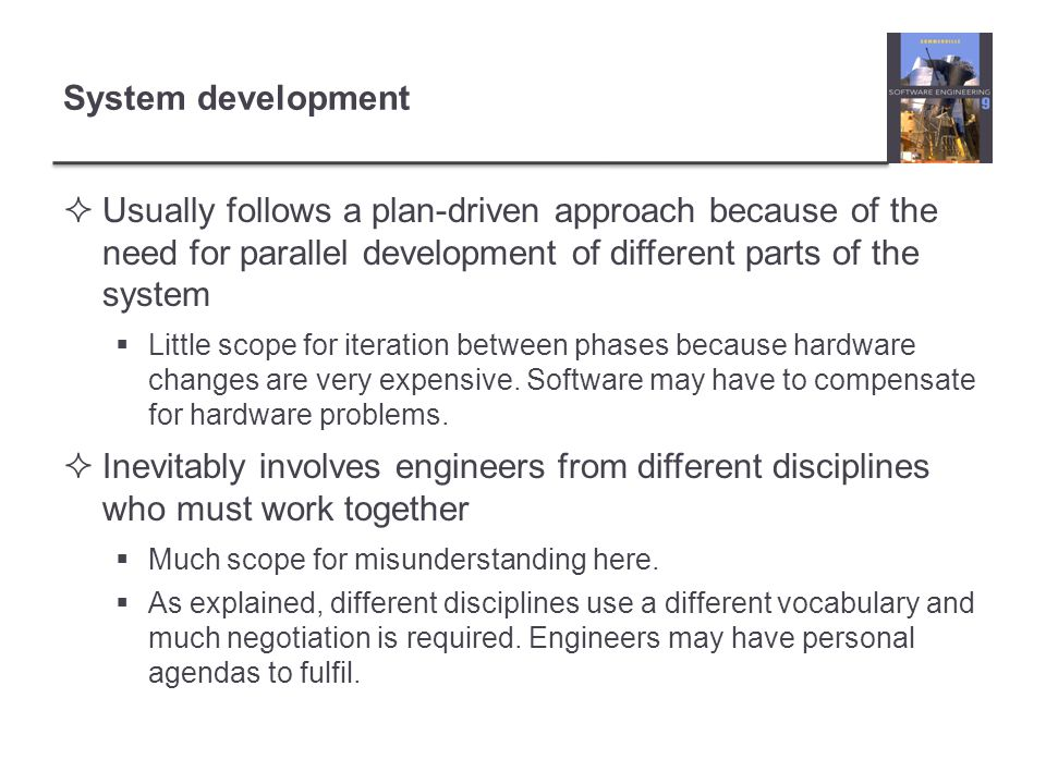 System development  Usually follows a plan-driven approach because of the need for parallel development of different parts of the system  Little scope for iteration between phases because hardware changes are very expensive.