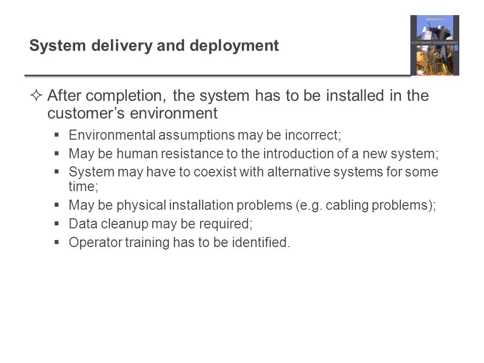  After completion, the system has to be installed in the customer's environment  Environmental assumptions may be incorrect;  May be human resistance to the introduction of a new system;  System may have to coexist with alternative systems for some time;  May be physical installation problems (e.g.
