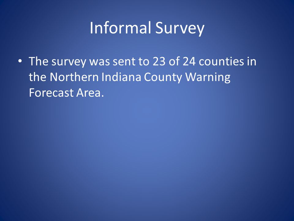 Informal Survey The survey was sent to 23 of 24 counties in the Northern Indiana County Warning Forecast Area.