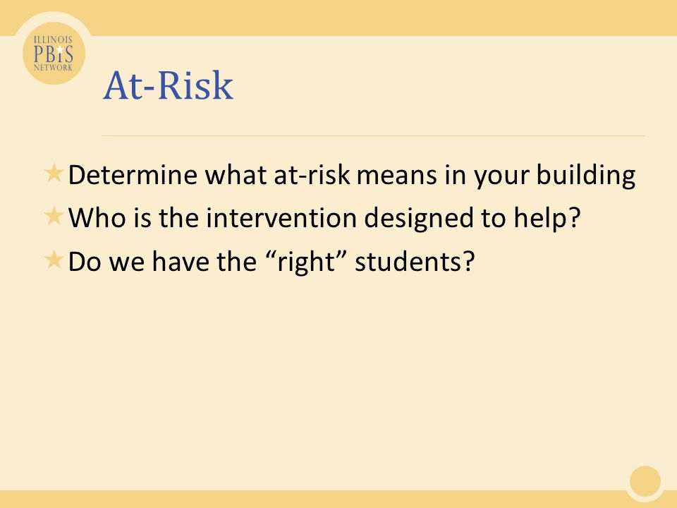 At-Risk  Determine what at-risk means in your building  Who is the intervention designed to help.