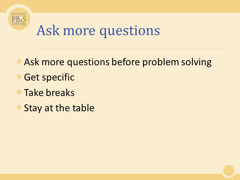Ask more questions  Ask more questions before problem solving  Get specific  Take breaks  Stay at the table
