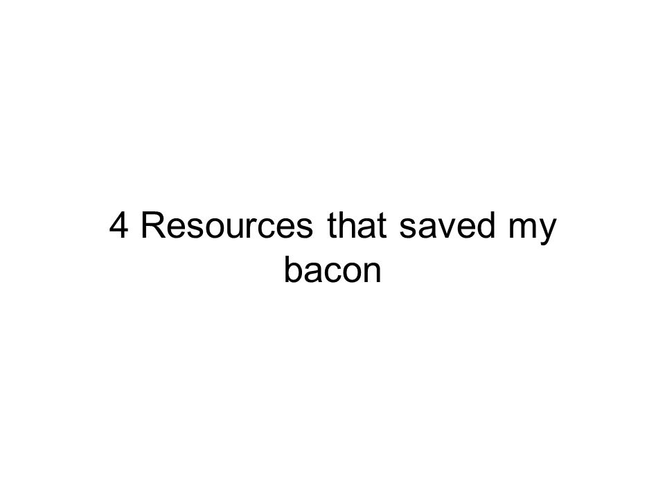4 Resources that saved my bacon