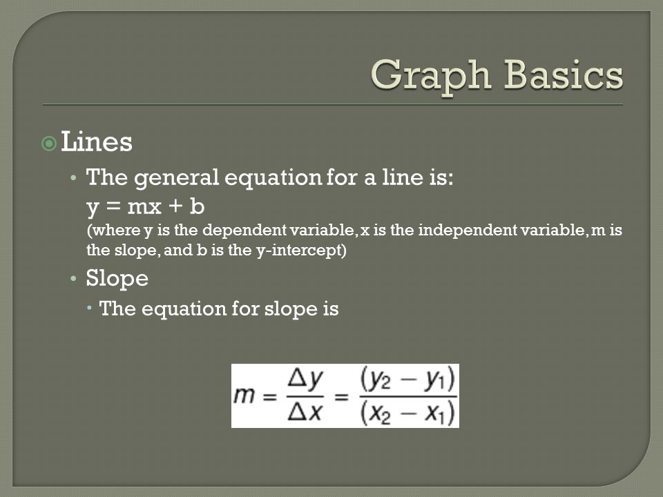 Lines The general equation for a line is: y = mx + b (where y is the dependent variable, x is the independent variable, m is the slope, and b is the y-intercept) Slope  The equation for slope is
