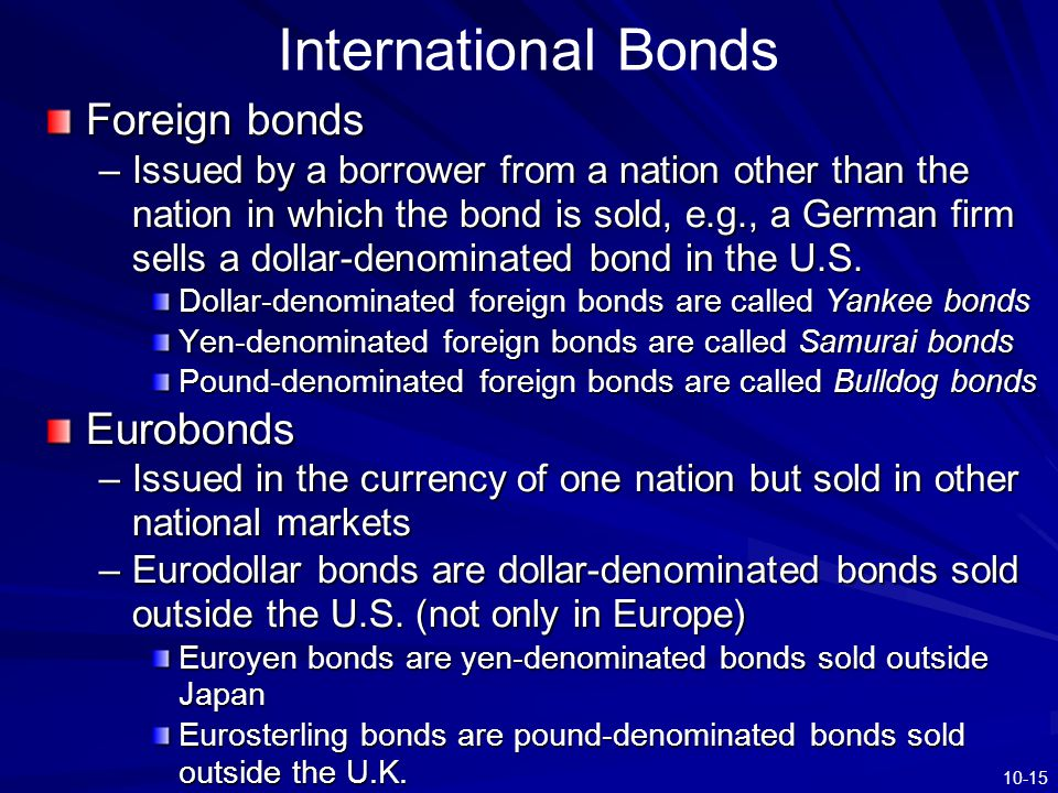 10-15 International Bonds Foreign bonds –Issued by a borrower from a nation other than the nation in which the bond is sold, e.g., a German firm sells