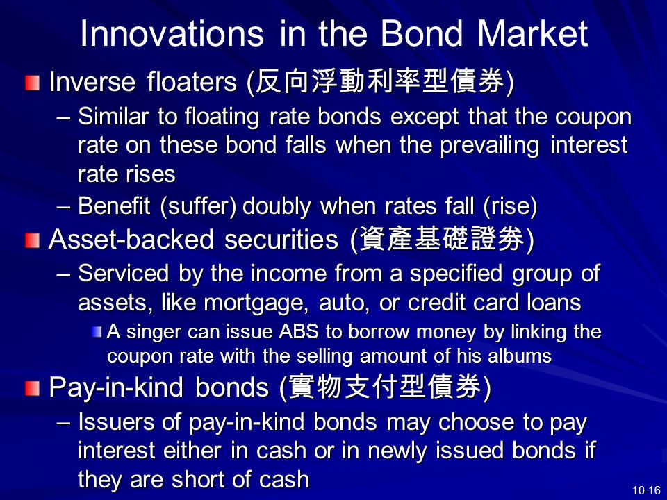 10-16 Innovations in the Bond Market Inverse floaters ( 反向浮動利率型債券 ) –Similar to floating rate bonds except that the coupon rate on these bond falls wh