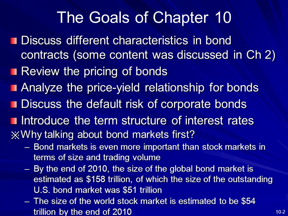 10-2 Discuss different characteristics in bond contracts (some content was discussed in Ch 2) Review the pricing of bonds Analyze the price-yield rela