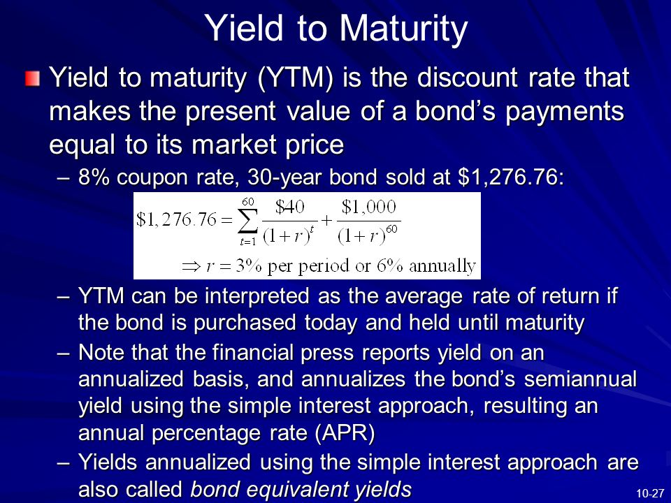 10-27 Yield to Maturity Yield to maturity (YTM) is the discount rate that makes the present value of a bond's payments equal to its market price –8% c