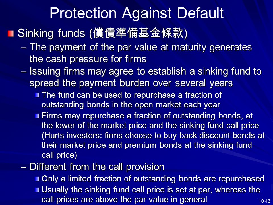 10-43 Protection Against Default Sinking funds ( 償債準備基金條款 ) –The payment of the par value at maturity generates the cash pressure for firms –Issuing f