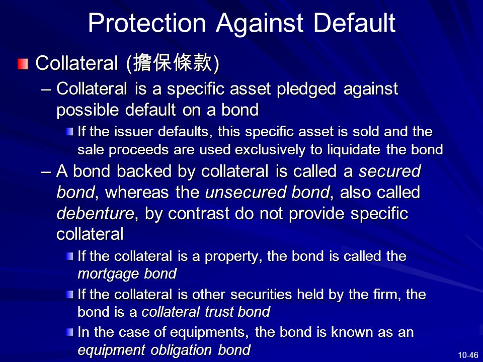 10-46 Protection Against Default Collateral ( 擔保條款 ) –Collateral is a specific asset pledged against possible default on a bond If the issuer defaults