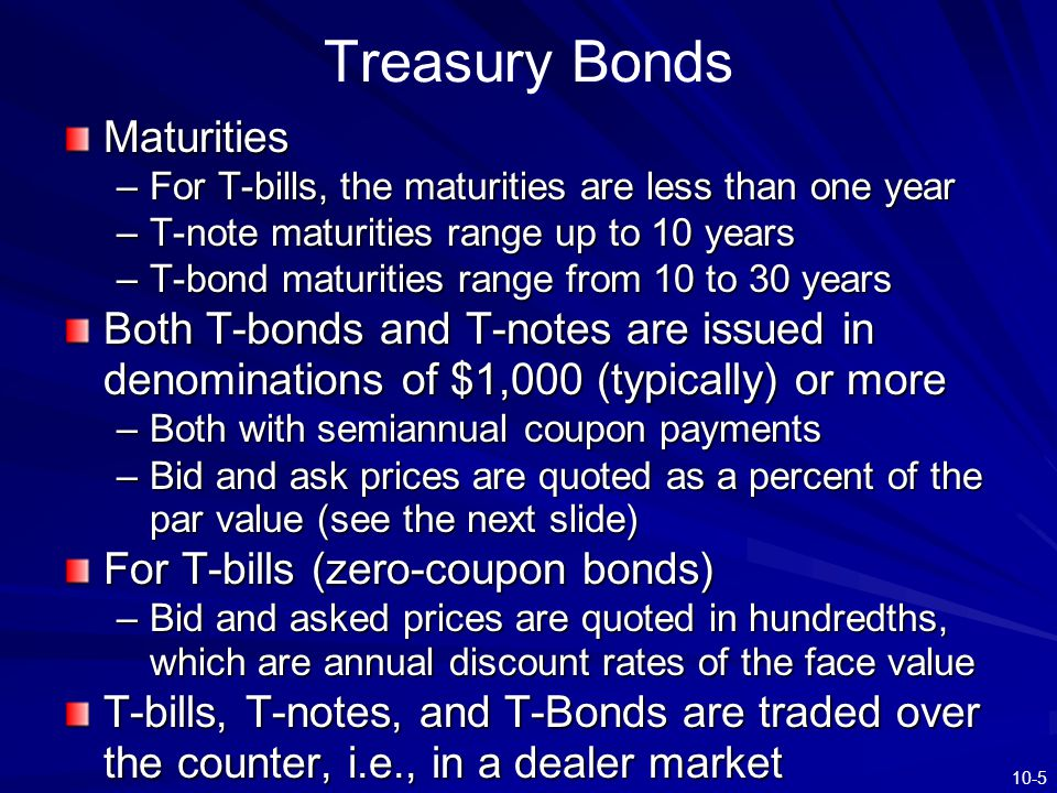 10-5 Treasury Bonds Maturities –For T-bills, the maturities are less than one year –T-note maturities range up to 10 years –T-bond maturities range fr