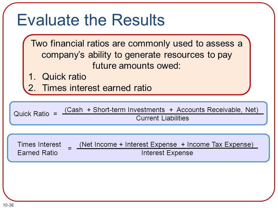 10-38 Evaluate the Results Two financial ratios are commonly used to assess a company's ability to generate resources to pay future amounts owed: 1.Quick ratio 2.Times interest earned ratio Quick Ratio = (Cash + Short-term Investments + Accounts Receivable, Net) Current Liabilities Times Interest Earned Ratio = (Net Income + Interest Expense + Income Tax Expense) Interest Expense