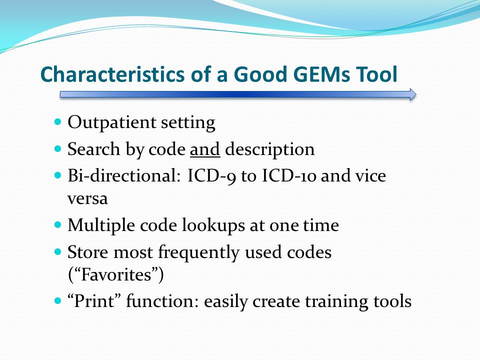 Characteristics of a Good GEMs Tool Outpatient setting Search by code and description Bi-directional: ICD-9 to ICD-10 and vice versa Multiple code lookups at one time Store most frequently used codes ( Favorites ) Print function: easily create training tools