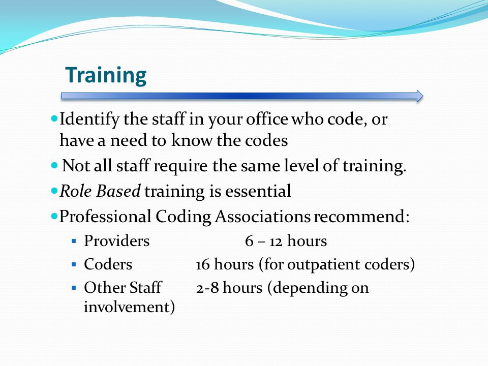 Training Identify the staff in your office who code, or have a need to know the codes Not all staff require the same level of training.