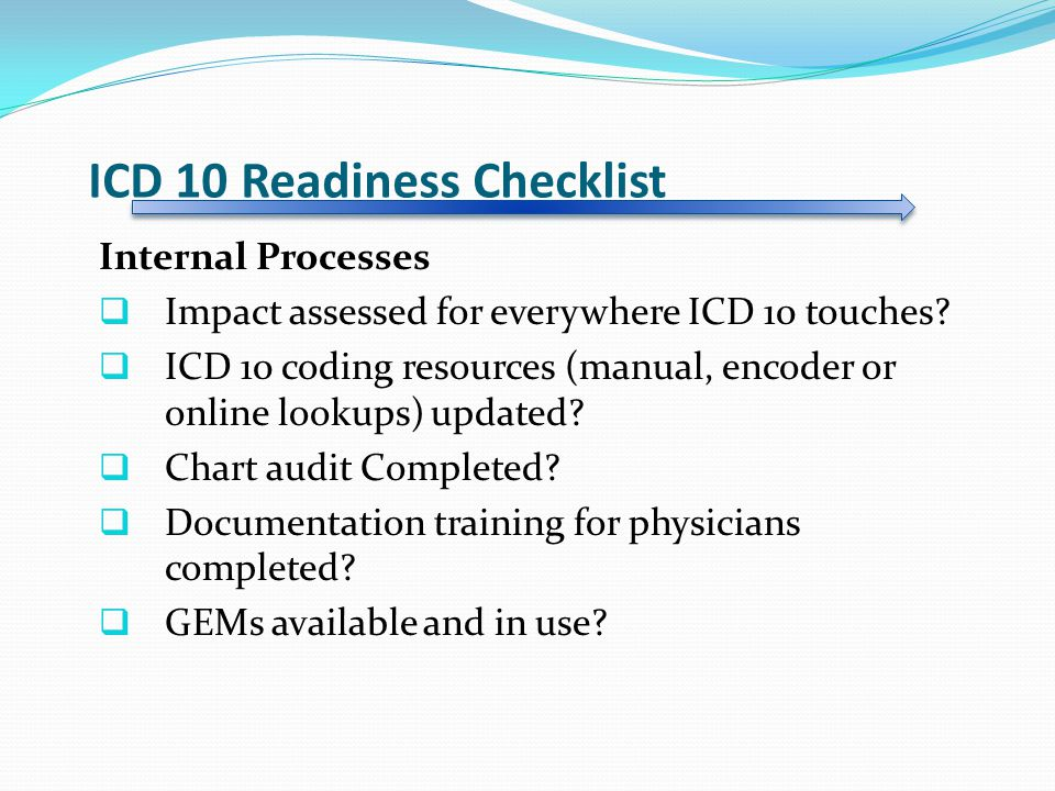 ICD 10 Readiness Checklist Internal Processes  Impact assessed for everywhere ICD 10 touches.