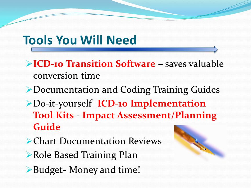 Tools You Will Need  ICD-10 Transition Software – saves valuable conversion time  Documentation and Coding Training Guides  Do-it-yourself ICD-10 Implementation Tool Kits - Impact Assessment/Planning Guide  Chart Documentation Reviews  Role Based Training Plan  Budget- Money and time !