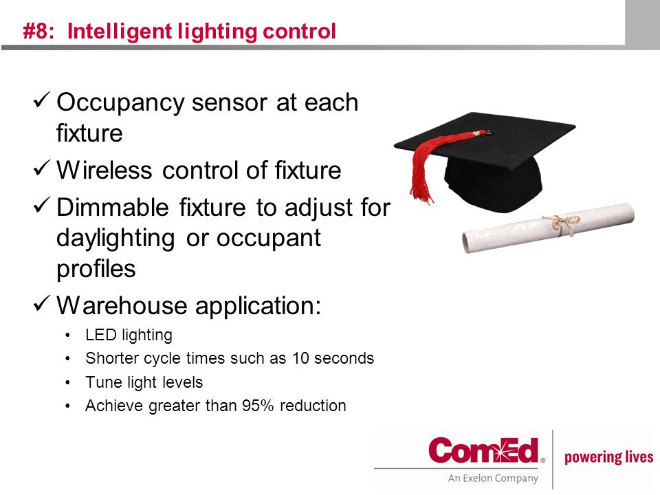 #8: Intelligent lighting control Occupancy sensor at each fixture Wireless control of fixture Dimmable fixture to adjust for daylighting or occupant profiles Warehouse application: LED lighting Shorter cycle times such as 10 seconds Tune light levels Achieve greater than 95% reduction