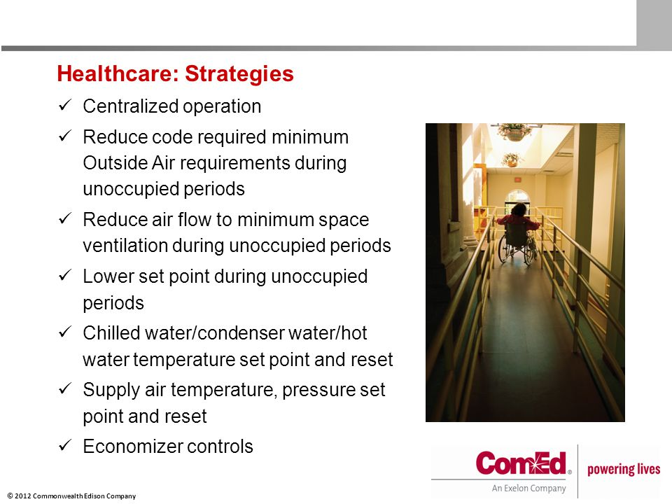 © 2012 Commonwealth Edison Company Healthcare: Strategies Centralized operation Reduce code required minimum Outside Air requirements during unoccupied periods Reduce air flow to minimum space ventilation during unoccupied periods Lower set point during unoccupied periods Chilled water/condenser water/hot water temperature set point and reset Supply air temperature, pressure set point and reset Economizer controls