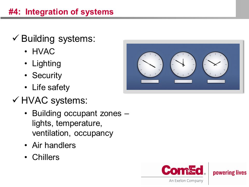 #4: Integration of systems Building systems: HVAC Lighting Security Life safety HVAC systems: Building occupant zones – lights, temperature, ventilation, occupancy Air handlers Chillers