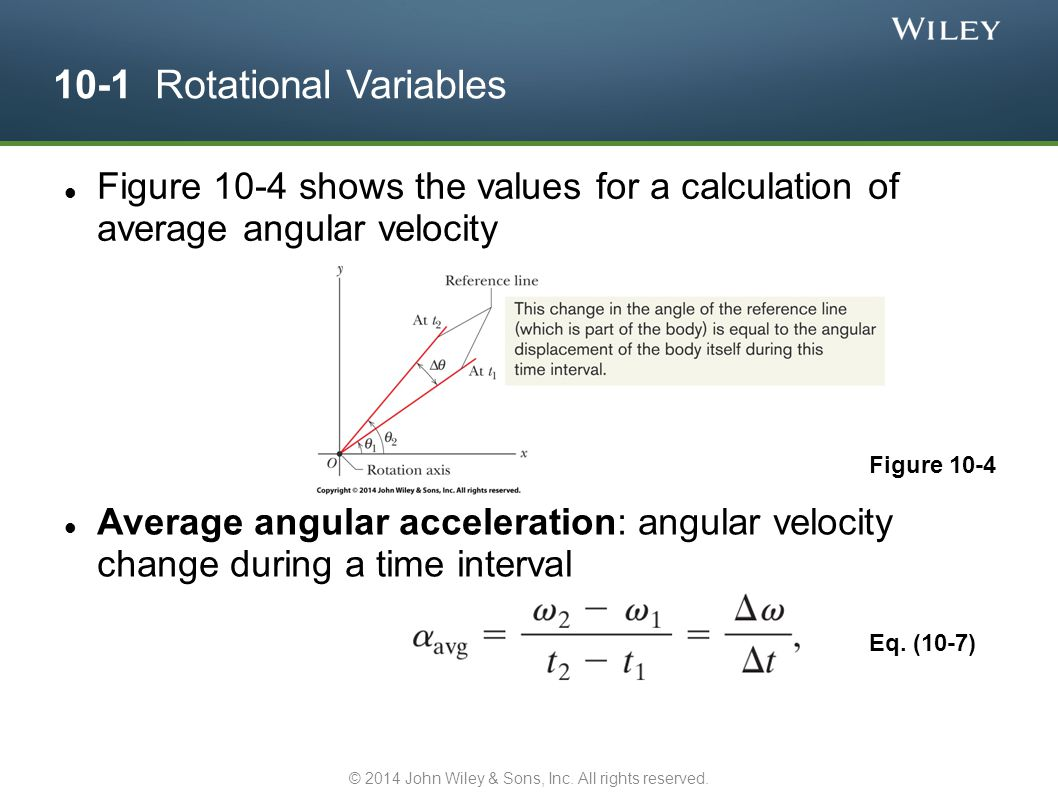 10-1 Rotational Variables Instantaneous angular velocity: limit as Δt → 0 If the body is rigid, these equations hold for all points on the body With right-hand rule to determine direction, angular velocity & acceleration can be written as vectors If the body rotates around the vector, then the vector points along the axis of rotation Angular displacements are not vectors, because the order of rotation matters for rotations around different axes Eq.